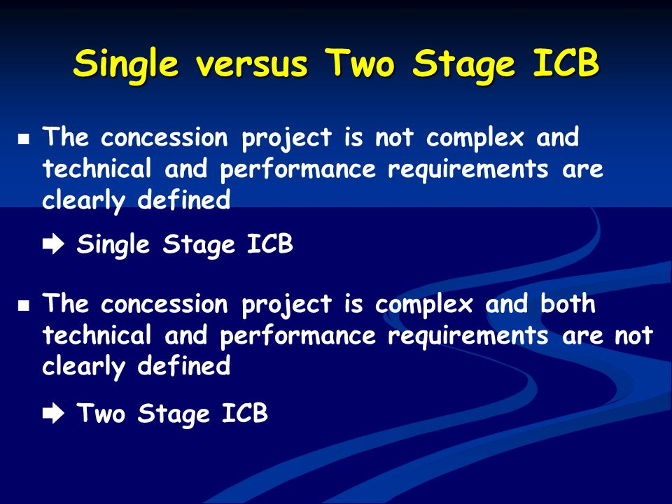 Single versus Two Stage ICB The concession project is not complex and technical and performance requirements are clearly defined Single Stage ICB The