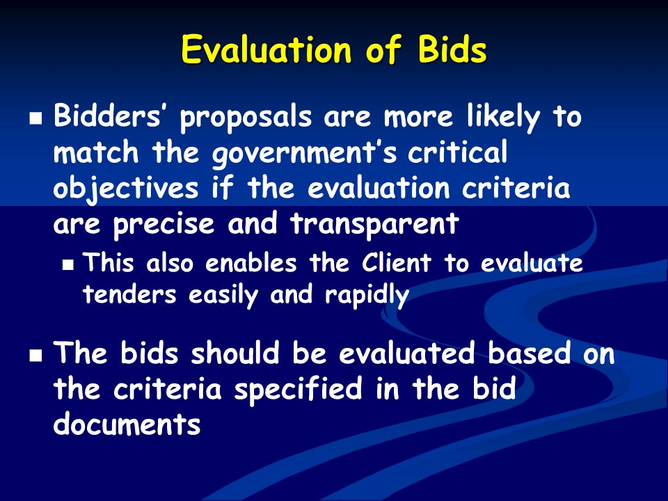 Evaluation of Bids Bidders proposals are more likely to match the governments critical objectives if the evaluation criteria are precise and transpare