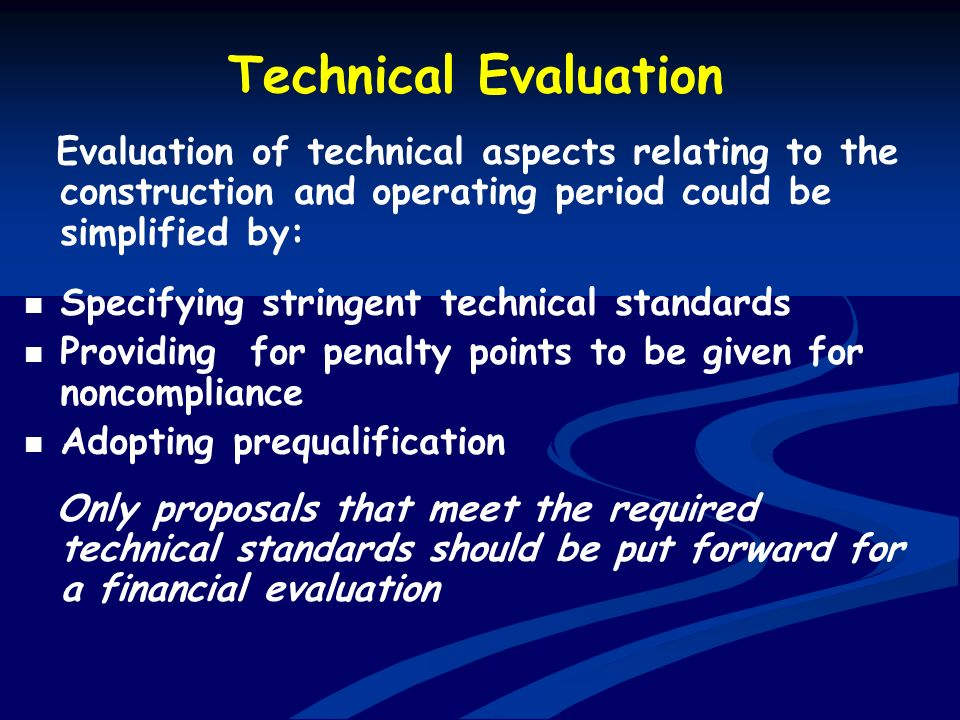 Technical Evaluation Evaluation of technical aspects relating to the construction and operating period could be simplified by: Specifying stringent te