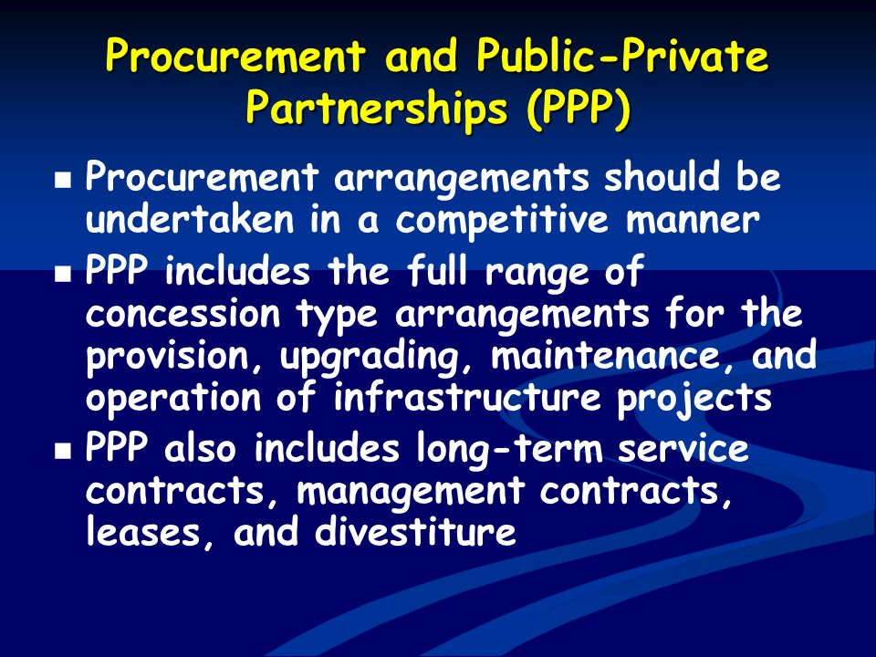 Procurement and Public-Private Partnerships (PPP) Procurement arrangements should be undertaken in a competitive manner PPP includes the full range of
