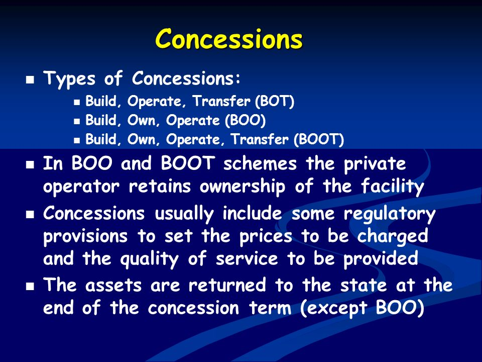 Concessions Types of Concessions: Build, Operate, Transfer (BOT) Build, Own, Operate (BOO) Build, Own, Operate, Transfer (BOOT) In BOO and BOOT scheme