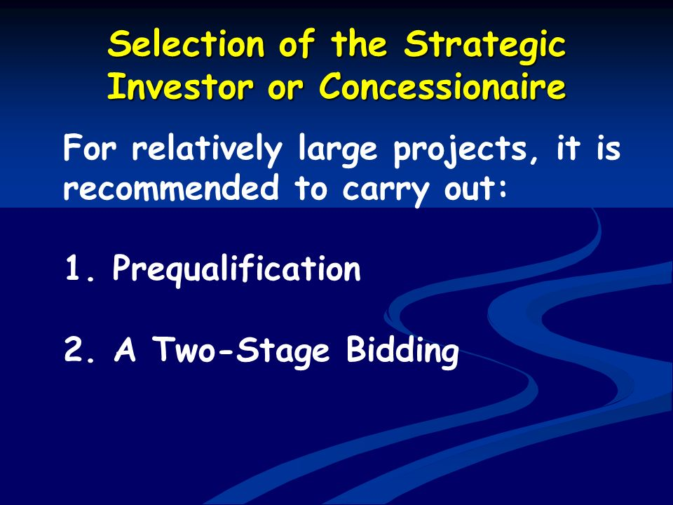 Selection of the Strategic Investor or Concessionaire For relatively large projects, it is recommended to carry out: 1. Prequalification 2. A Two-Stag