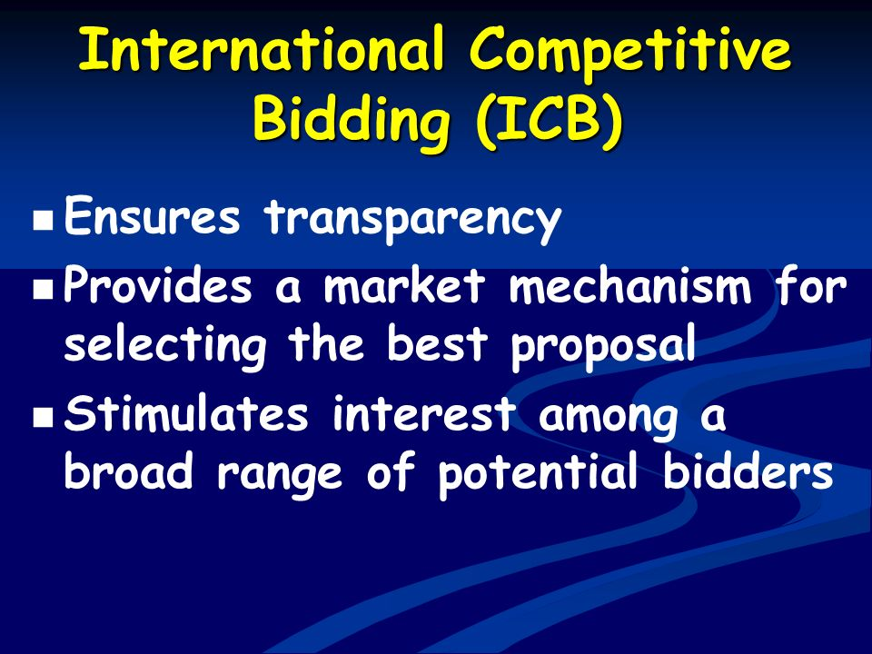 International Competitive Bidding (ICB) Ensures transparency Provides a market mechanism for selecting the best proposal Stimulates interest among a b