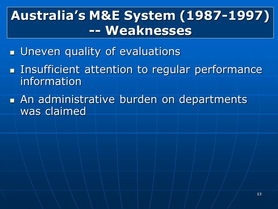13 Australias M&E System (1987-1997) -- Weaknesses Uneven quality of evaluations Uneven quality of evaluations Insufficient attention to regular perfo