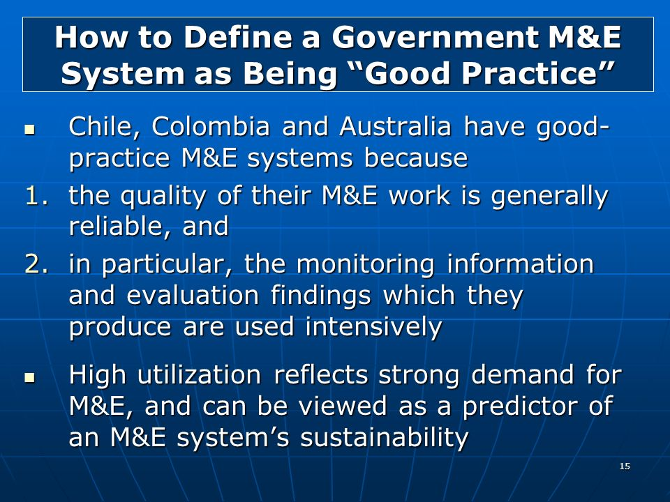 15 How to Define a Government M&E System as Being Good Practice Chile, Colombia and Australia have good- practice M&E systems because Chile, Colombia
