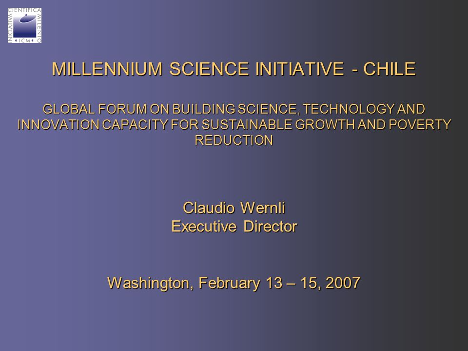 MILLENNIUM SCIENCE INITIATIVE - CHILE GLOBAL FORUM ON BUILDING SCIENCE, TECHNOLOGY AND INNOVATION CAPACITY FOR SUSTAINABLE GROWTH AND POVERTY REDUCTION Claudio Wernli Executive Director Washington, February 13 – 15, 2007
