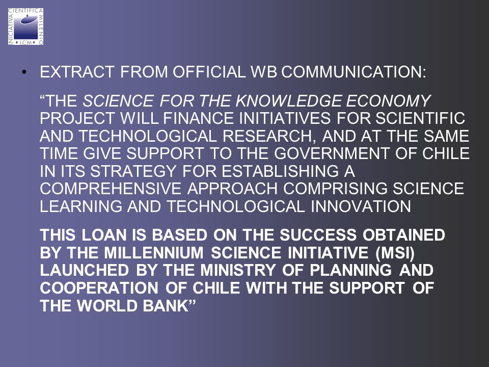 EXTRACT FROM OFFICIAL WB COMMUNICATION: THE SCIENCE FOR THE KNOWLEDGE ECONOMY PROJECT WILL FINANCE INITIATIVES FOR SCIENTIFIC AND TECHNOLOGICAL RESEARCH, AND AT THE SAME TIME GIVE SUPPORT TO THE GOVERNMENT OF CHILE IN ITS STRATEGY FOR ESTABLISHING A COMPREHENSIVE APPROACH COMPRISING SCIENCE LEARNING AND TECHNOLOGICAL INNOVATION THIS LOAN IS BASED ON THE SUCCESS OBTAINED BY THE MILLENNIUM SCIENCE INITIATIVE (MSI) LAUNCHED BY THE MINISTRY OF PLANNING AND COOPERATION OF CHILE WITH THE SUPPORT OF THE WORLD BANK