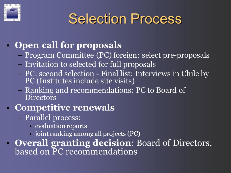 Selection Process Open call for proposals –Program Committee (PC) foreign: select pre-proposals –Invitation to selected for full proposals –PC: second selection - Final list: Interviews in Chile by PC (Institutes include site visits) –Ranking and recommendations: PC to Board of Directors Competitive renewals –Parallel process: evaluation reports joint ranking among all projects (PC) Overall granting decision: Board of Directors, based on PC recommendations