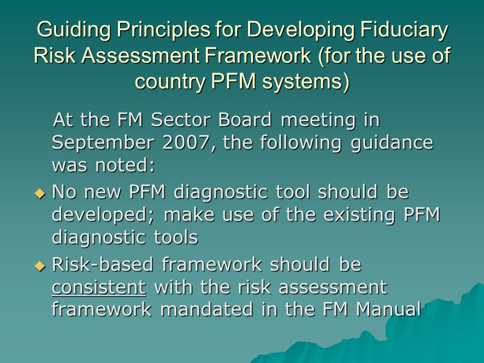 Guiding Principles for Developing Fiduciary Risk Assessment Framework (for the use of country PFM systems) At the FM Sector Board meeting in September 2007, the following guidance was noted: At the FM Sector Board meeting in September 2007, the following guidance was noted: No new PFM diagnostic tool should be developed; make use of the existing PFM diagnostic tools No new PFM diagnostic tool should be developed; make use of the existing PFM diagnostic tools Risk-based framework should be consistent with the risk assessment framework mandated in the FM Manual Risk-based framework should be consistent with the risk assessment framework mandated in the FM Manual