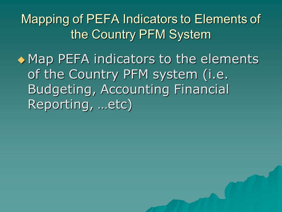 Mapping of PEFA Indicators to Elements of the Country PFM System Map PEFA indicators to the elements of the Country PFM system (i.e.