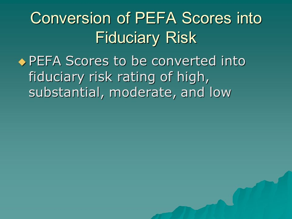 Conversion of PEFA Scores into Fiduciary Risk PEFA Scores to be converted into fiduciary risk rating of high, substantial, moderate, and low PEFA Scores to be converted into fiduciary risk rating of high, substantial, moderate, and low