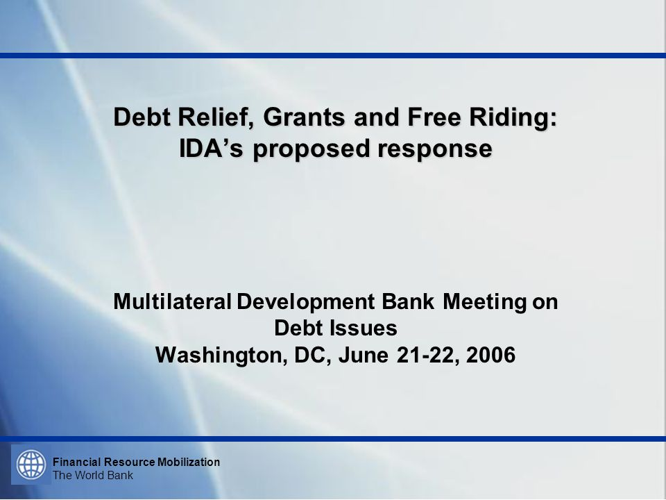 Financial Resource Mobilization The World Bank Debt Relief, Grants and Free Riding: IDAs proposed response Debt Relief, Grants and Free Riding: IDAs p