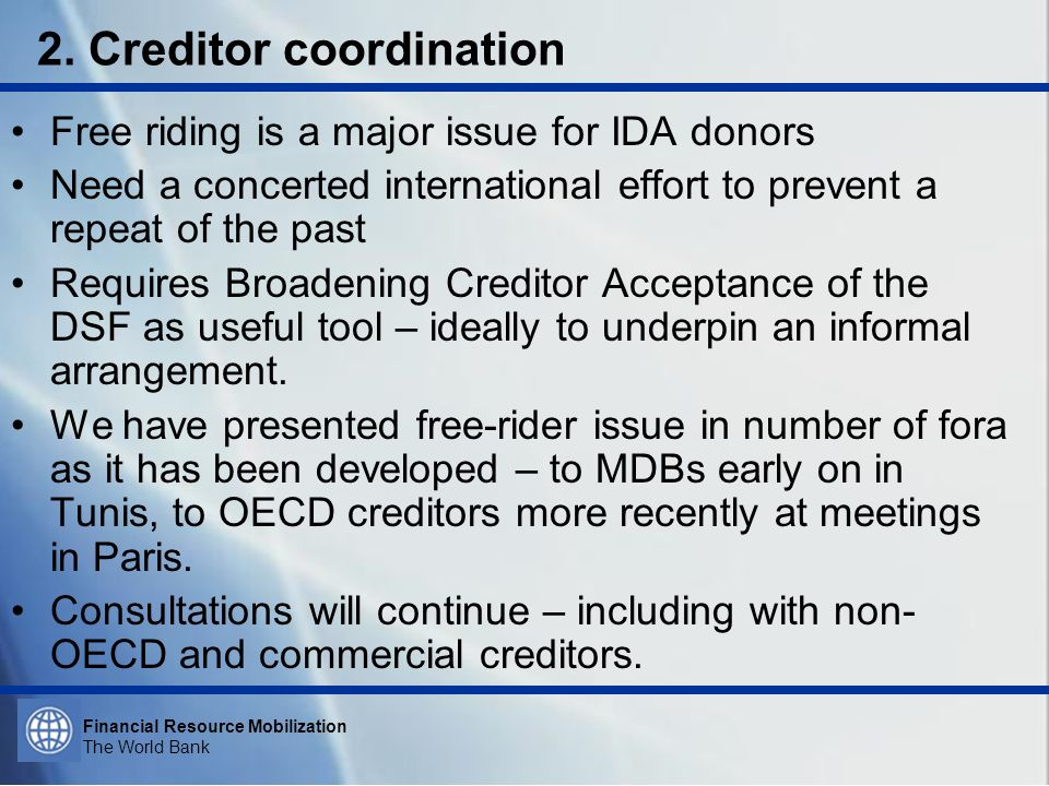 Financial Resource Mobilization The World Bank 2. Creditor coordination Free riding is a major issue for IDA donors Need a concerted international eff