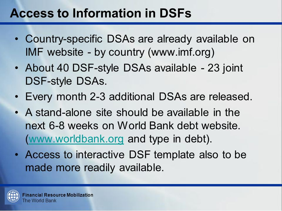 Financial Resource Mobilization The World Bank Access to Information in DSFs Country-specific DSAs are already available on IMF website - by country (www.imf.org) About 40 DSF-style DSAs available - 23 joint DSF-style DSAs.