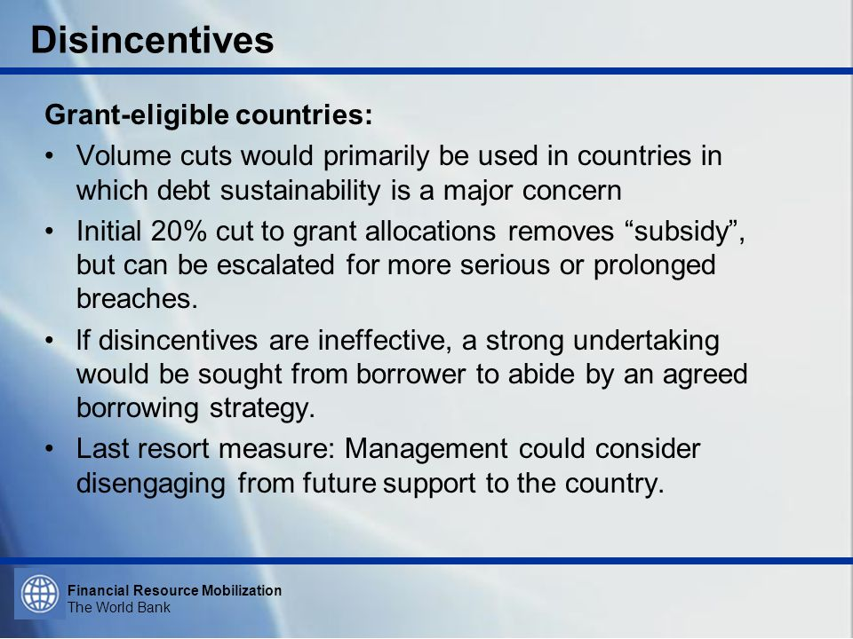 Financial Resource Mobilization The World Bank Disincentives Grant-eligible countries: Volume cuts would primarily be used in countries in which debt sustainability is a major concern Initial 20% cut to grant allocations removes subsidy, but can be escalated for more serious or prolonged breaches.