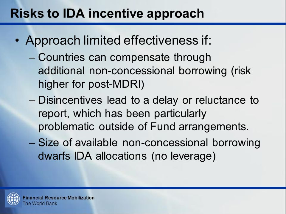 Financial Resource Mobilization The World Bank Risks to IDA incentive approach Approach limited effectiveness if: –Countries can compensate through ad