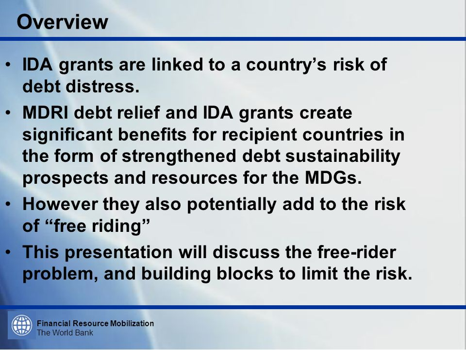 Financial Resource Mobilization The World Bank Overview IDA grants are linked to a countrys risk of debt distress. MDRI debt relief and IDA grants cre