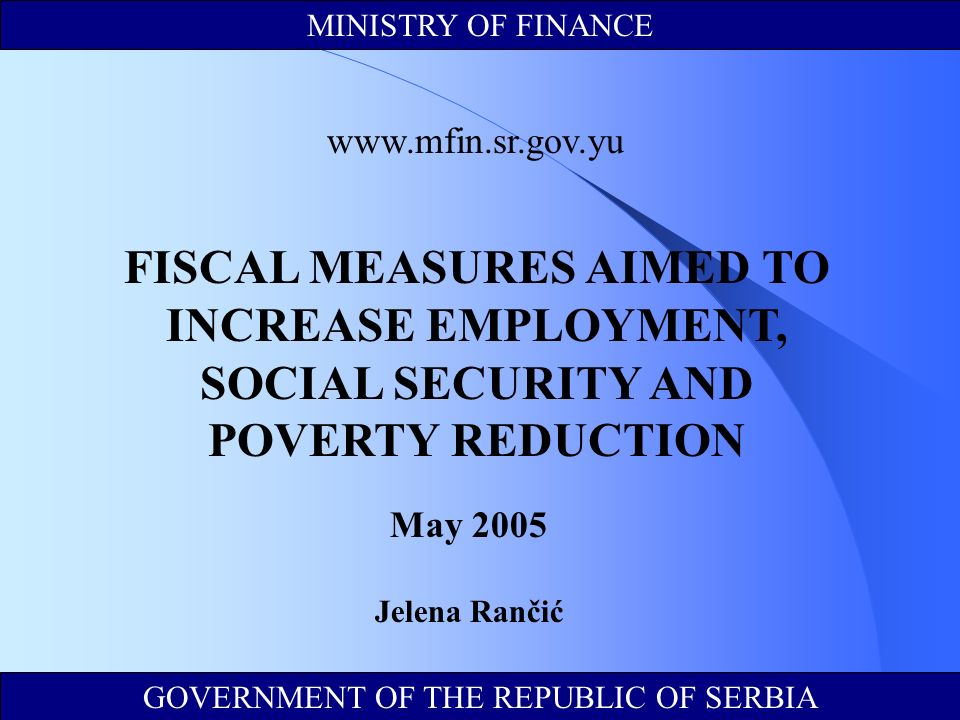 GOVERNMENT OF THE REPUBLIC OF SERBIA MINISTRY OF FINANCE   FISCAL MEASURES AIMED TO INCREASE EMPLOYMENT, SOCIAL SECURITY AND POVERTY REDUCTION May 2005 Jelena Rančić