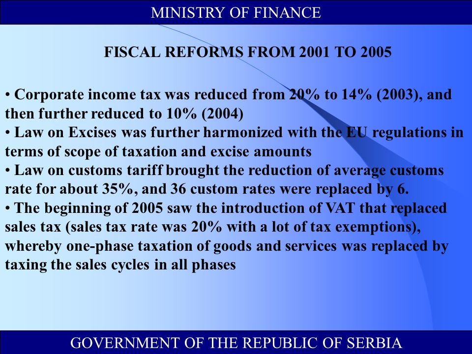 Corporate income tax was reduced from 20% to 14% (2003), and then further reduced to 10% (2004) Law on Excises was further harmonized with the EU regulations in terms of scope of taxation and excise amounts Law on customs tariff brought the reduction of average customs rate for about 35%, and 36 custom rates were replaced by 6.