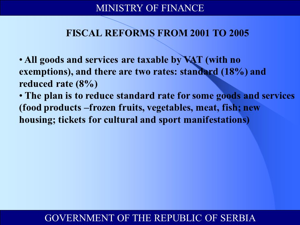 All goods and services are taxable by VAT (with no exemptions), and there are two rates: standard (18%) and reduced rate (8%) The plan is to reduce standard rate for some goods and services (food products –frozen fruits, vegetables, meat, fish; new housing; tickets for cultural and sport manifestations) MINISTRY OF FINANCE GOVERNMENT OF THE REPUBLIC OF SERBIA FISCAL REFORMS FROM 2001 TO 2005