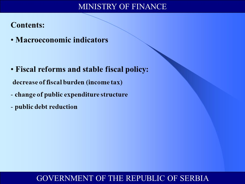 MINISTRY OF FINANCE GOVERNMENT OF THE REPUBLIC OF SERBIA Contents: Macroeconomic indicators Fiscal reforms and stable fiscal policy: decrease of fiscal burden (income tax) - change of public expenditure structure - public debt reduction