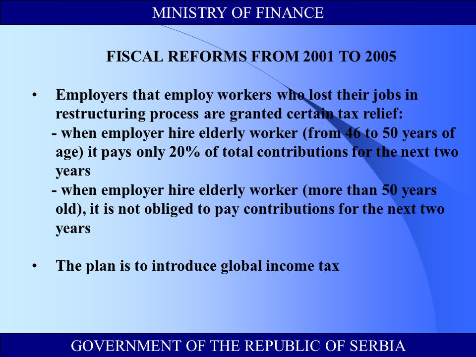 FISCAL REFORMS FROM 2001 TO 2005 Employers that employ workers who lost their jobs in restructuring process are granted certain tax relief: - when employer hire elderly worker (from 46 to 50 years of age) it pays only 20% of total contributions for the next two years - when employer hire elderly worker (more than 50 years old), it is not obliged to pay contributions for the next two years The plan is to introduce global income tax MINISTRY OF FINANCE GOVERNMENT OF THE REPUBLIC OF SERBIA