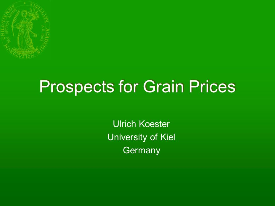 Prospects for Grain Prices Ulrich Koester University of Kiel Germany