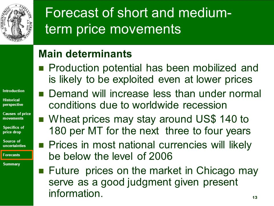 Introduction Historical perspective Causes of price movements Specifics of price drop Source of uncertainties Forecasts Summary 13 Forecast of short and medium- term price movements Main determinants Production potential has been mobilized and is likely to be exploited even at lower prices Demand will increase less than under normal conditions due to worldwide recession Wheat prices may stay around US$ 140 to 180 per MT for the next three to four years Prices in most national currencies will likely be below the level of 2006 Future prices on the market in Chicago may serve as a good judgment given present information.