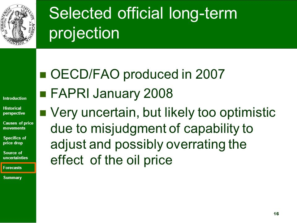 Introduction Historical perspective Causes of price movements Specifics of price drop Source of uncertainties Forecasts Summary 16 Selected official long-term projection OECD/FAO produced in 2007 FAPRI January 2008 Very uncertain, but likely too optimistic due to misjudgment of capability to adjust and possibly overrating the effect of the oil price