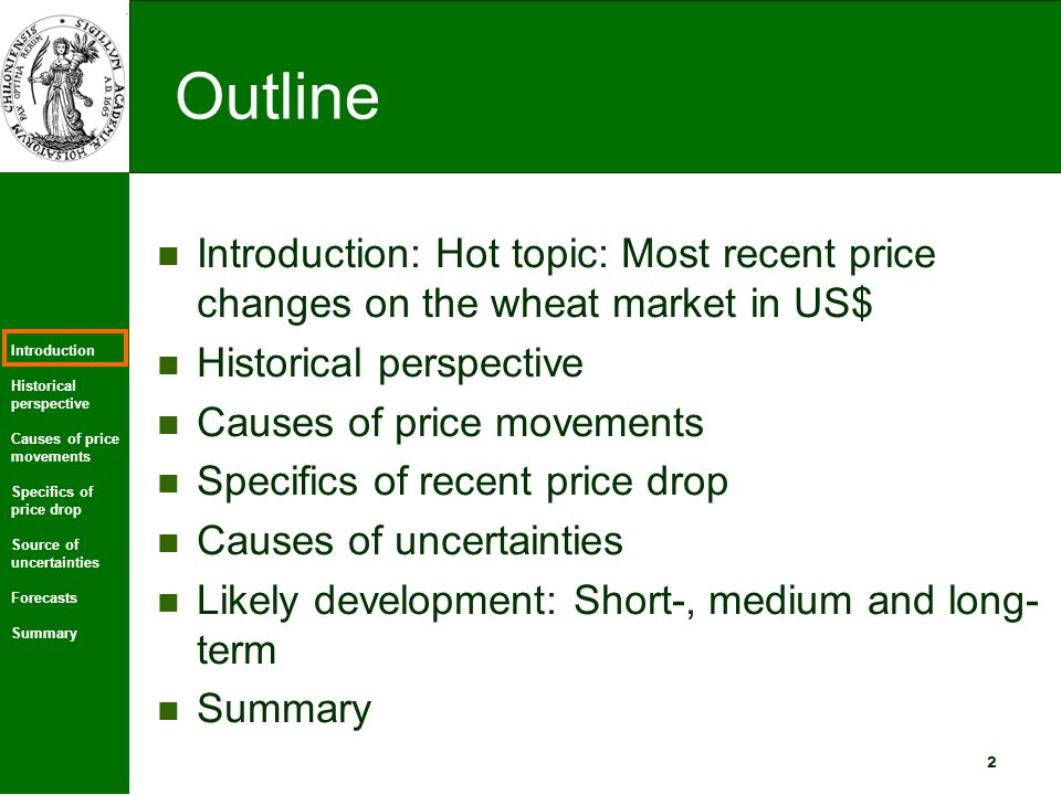Introduction Historical perspective Causes of price movements Specifics of price drop Source of uncertainties Forecasts Summary 2 Outline Introduction: Hot topic: Most recent price changes on the wheat market in US$ Historical perspective Causes of price movements Specifics of recent price drop Causes of uncertainties Likely development: Short-, medium and long- term Summary