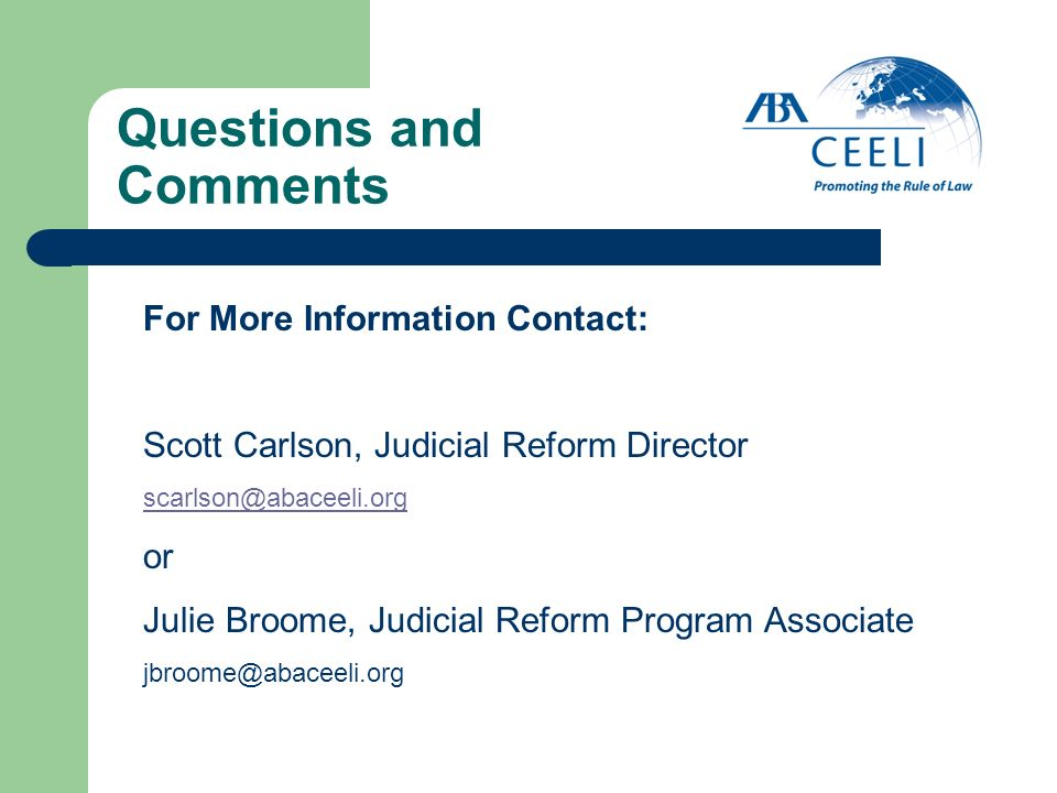Questions and Comments For More Information Contact: Scott Carlson, Judicial Reform Director scarlson@abaceeli.org or Julie Broome, Judicial Reform Pr