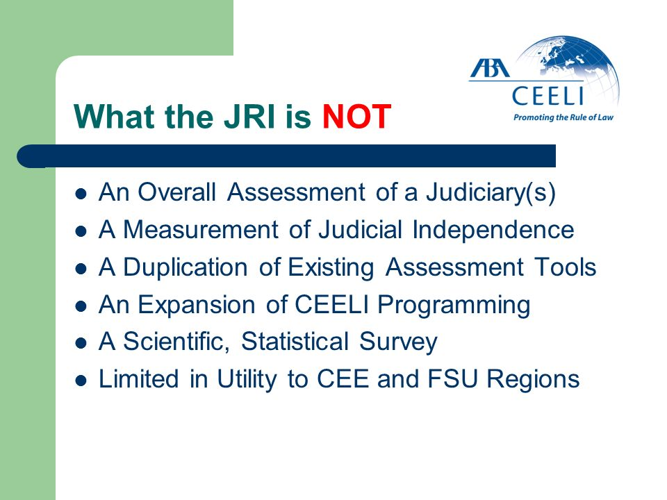 What the JRI is NOT An Overall Assessment of a Judiciary(s) A Measurement of Judicial Independence A Duplication of Existing Assessment Tools An Expan