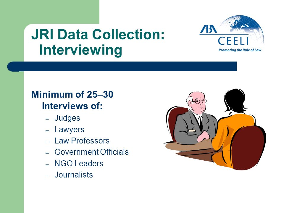 JRI Data Collection: Interviewing Minimum of 25–30 Interviews of: – Judges – Lawyers – Law Professors – Government Officials – NGO Leaders – Journalis