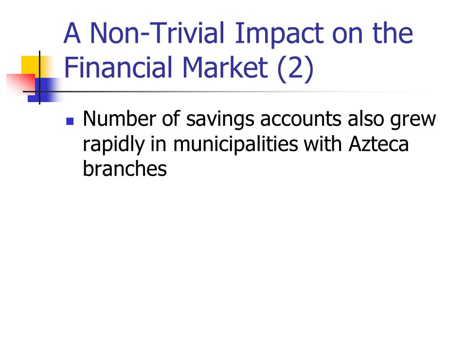 A Non-Trivial Impact on the Financial Market (2) Number of savings accounts also grew rapidly in municipalities with Azteca branches