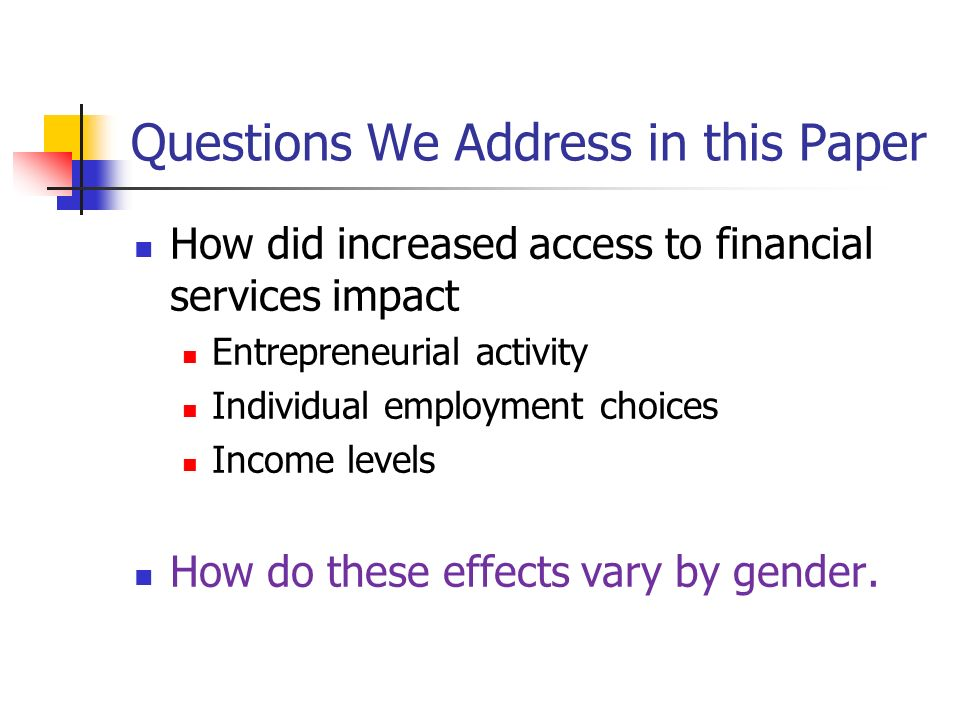 Questions We Address in this Paper How did increased access to financial services impact Entrepreneurial activity Individual employment choices Income levels How do these effects vary by gender.