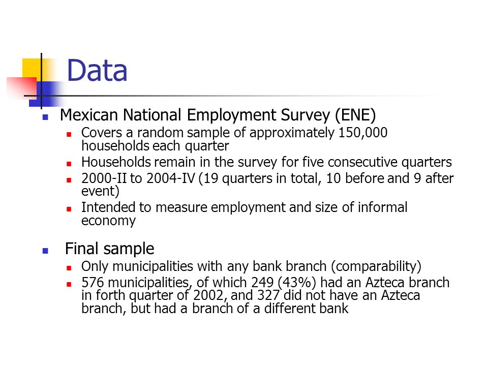 Data Mexican National Employment Survey (ENE) Covers a random sample of approximately 150,000 households each quarter Households remain in the survey for five consecutive quarters 2000-II to 2004-IV (19 quarters in total, 10 before and 9 after event) Intended to measure employment and size of informal economy Final sample Only municipalities with any bank branch (comparability) 576 municipalities, of which 249 (43%) had an Azteca branch in forth quarter of 2002, and 327 did not have an Azteca branch, but had a branch of a different bank