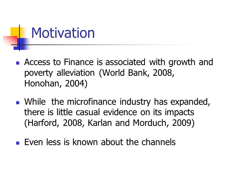 Motivation Access to Finance is associated with growth and poverty alleviation (World Bank, 2008, Honohan, 2004) While the microfinance industry has expanded, there is little casual evidence on its impacts (Harford, 2008, Karlan and Morduch, 2009) Even less is known about the channels