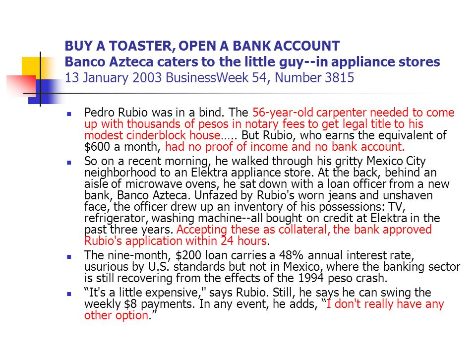 BUY A TOASTER, OPEN A BANK ACCOUNT Banco Azteca caters to the little guy--in appliance stores 13 January 2003 BusinessWeek 54, Number 3815 Pedro Rubio was in a bind.