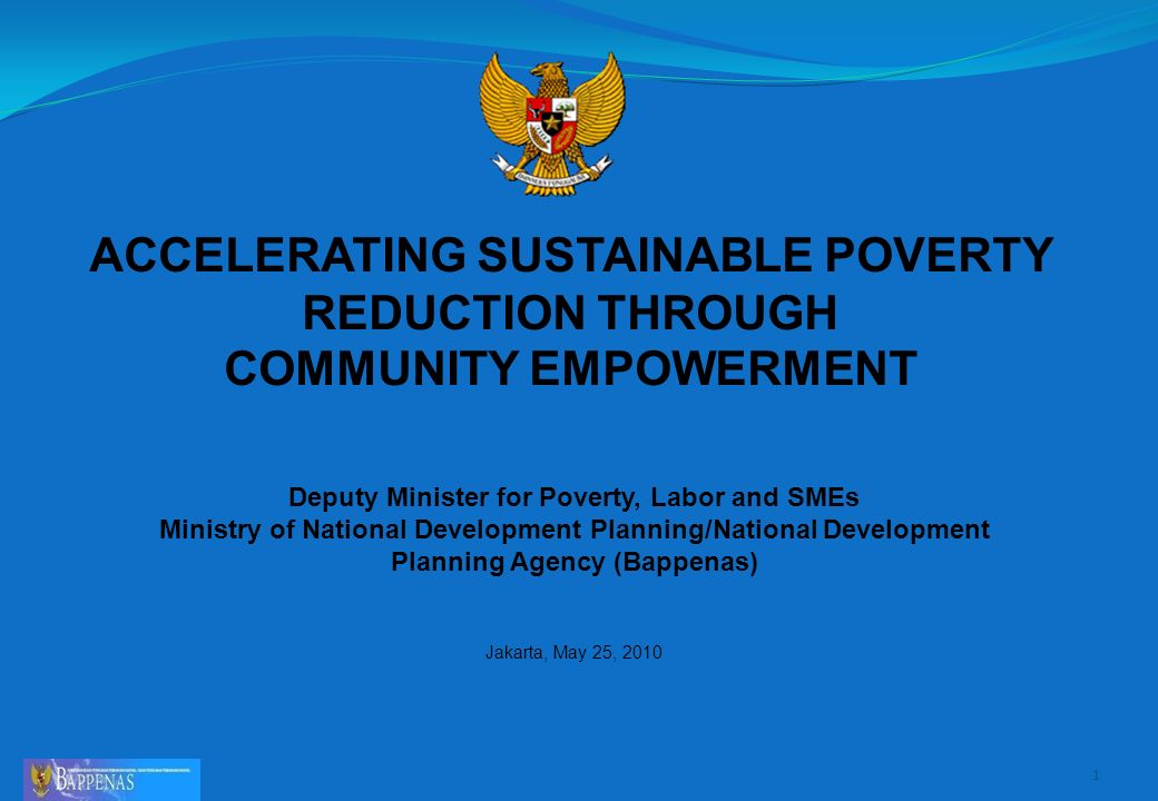 ACCELERATING SUSTAINABLE POVERTY REDUCTION THROUGH COMMUNITY EMPOWERMENT 1 Deputy Minister for Poverty, Labor and SMEs Ministry of National Development Planning/National Development Planning Agency (Bappenas) Jakarta, May 25, 2010