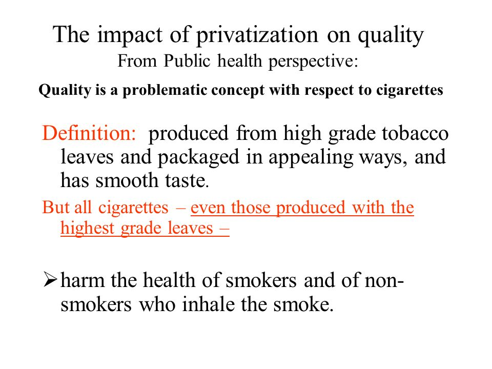 The impact of privatization on quality From Public health perspective: Quality is a problematic concept with respect to cigarettes Definition: produced from high grade tobacco leaves and packaged in appealing ways, and has smooth taste.