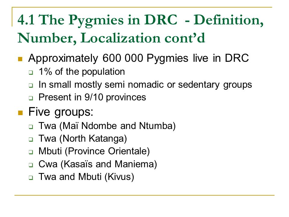 4.1 The Pygmies in DRC - Definition, Number, Localization contd Approximately 600 000 Pygmies live in DRC 1% of the population In small mostly semi nomadic or sedentary groups Present in 9/10 provinces Five groups: Twa (Maï Ndombe and Ntumba) Twa (North Katanga) Mbuti (Province Orientale) Cwa (Kasaïs and Maniema) Twa and Mbuti (Kivus)
