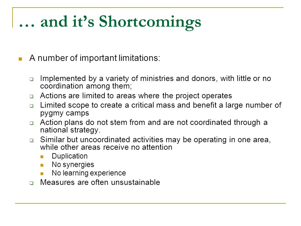 … and its Shortcomings A number of important limitations: Implemented by a variety of ministries and donors, with little or no coordination among them; Actions are limited to areas where the project operates Limited scope to create a critical mass and benefit a large number of pygmy camps Action plans do not stem from and are not coordinated through a national strategy.