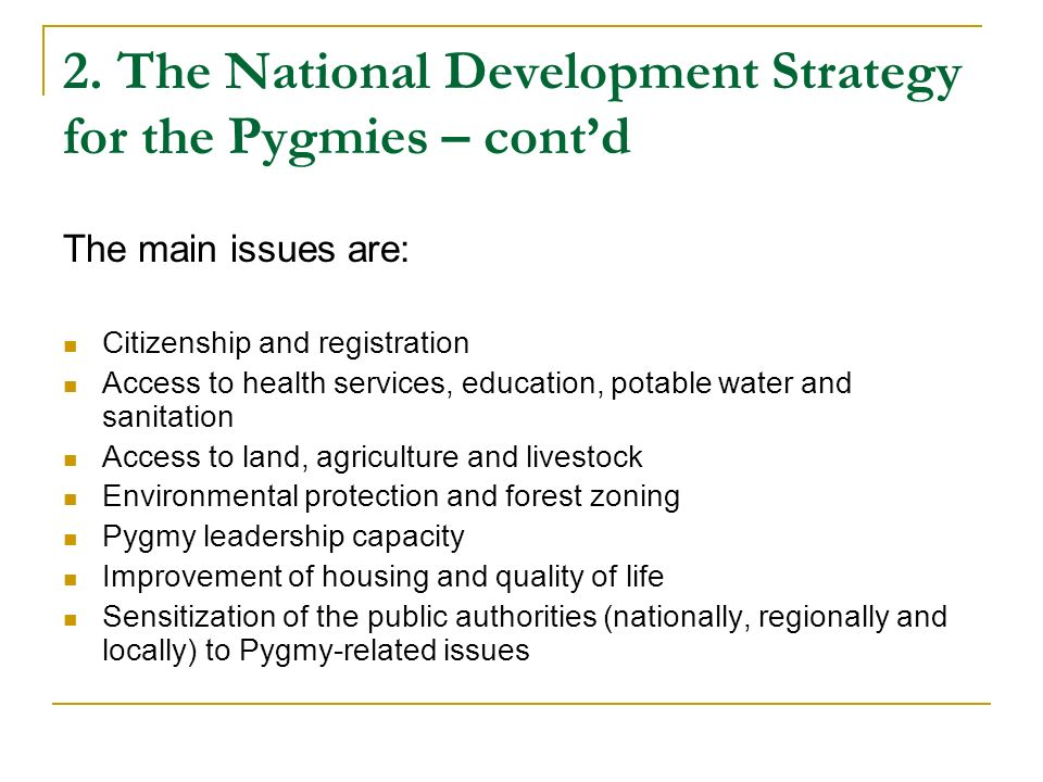2. The National Development Strategy for the Pygmies – contd The main issues are: Citizenship and registration Access to health services, education, p