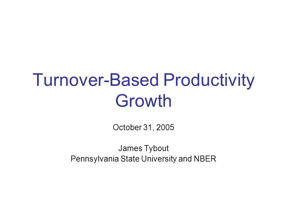 Turnover-Based Productivity Growth October 31, 2005 James Tybout Pennsylvania State University and NBER