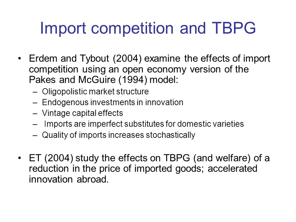 Import competition and TBPG Erdem and Tybout (2004) examine the effects of import competition using an open economy version of the Pakes and McGuire (1994) model: –Oligopolistic market structure –Endogenous investments in innovation –Vintage capital effects – Imports are imperfect substitutes for domestic varieties –Quality of imports increases stochastically ET (2004) study the effects on TBPG (and welfare) of a reduction in the price of imported goods; accelerated innovation abroad.