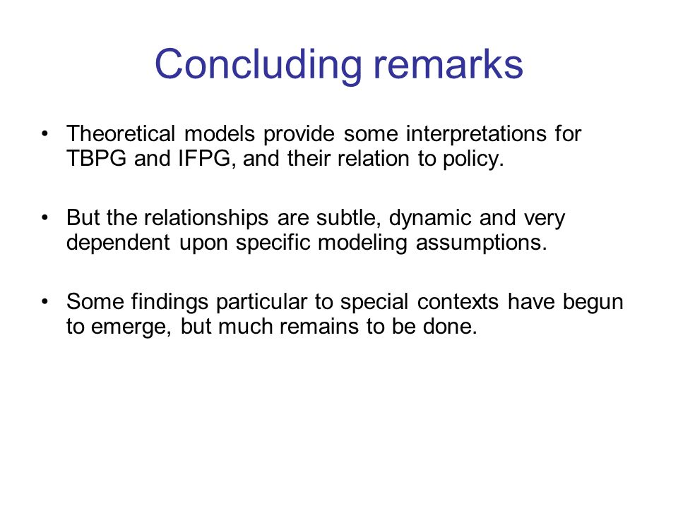 Concluding remarks Theoretical models provide some interpretations for TBPG and IFPG, and their relation to policy.