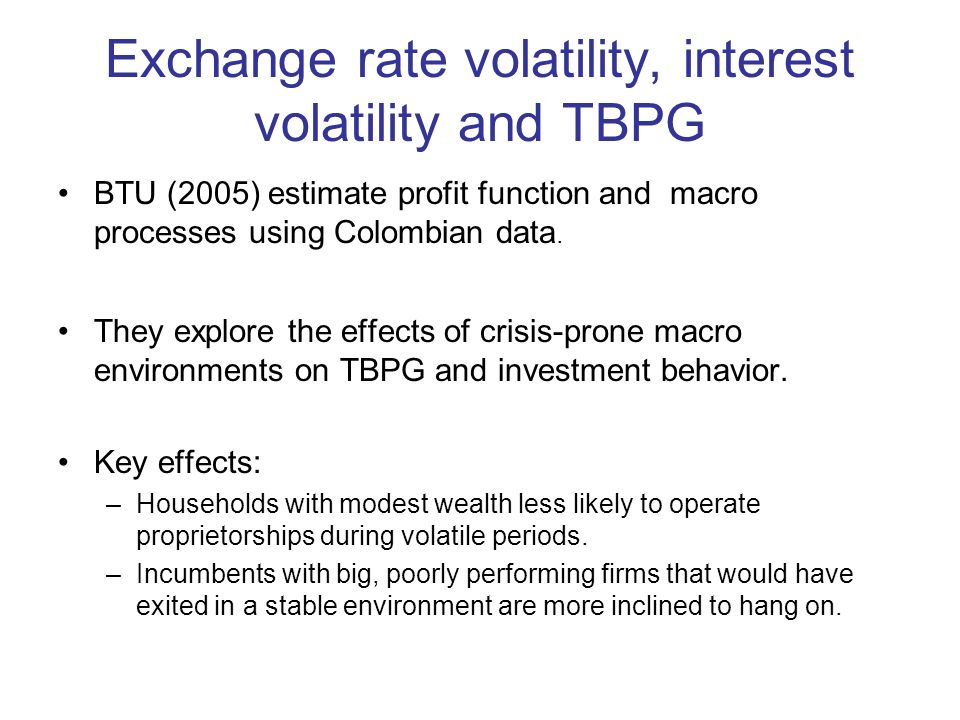Exchange rate volatility, interest volatility and TBPG BTU (2005) estimate profit function and macro processes using Colombian data.