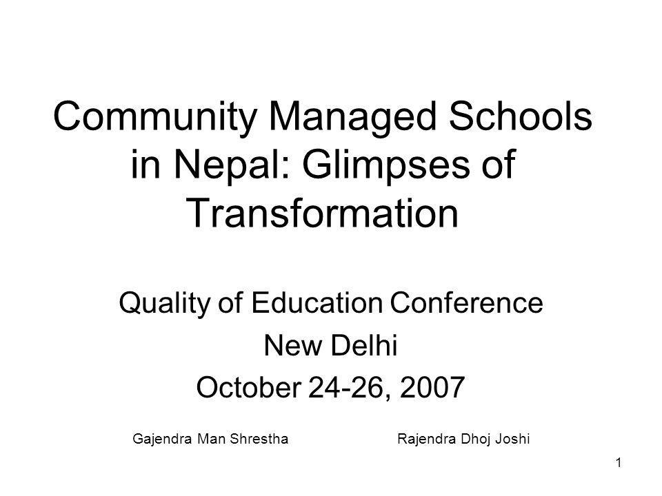 1 Community Managed Schools in Nepal: Glimpses of Transformation Quality of Education Conference New Delhi October 24-26, 2007 Gajendra Man ShresthaRajendra Dhoj Joshi
