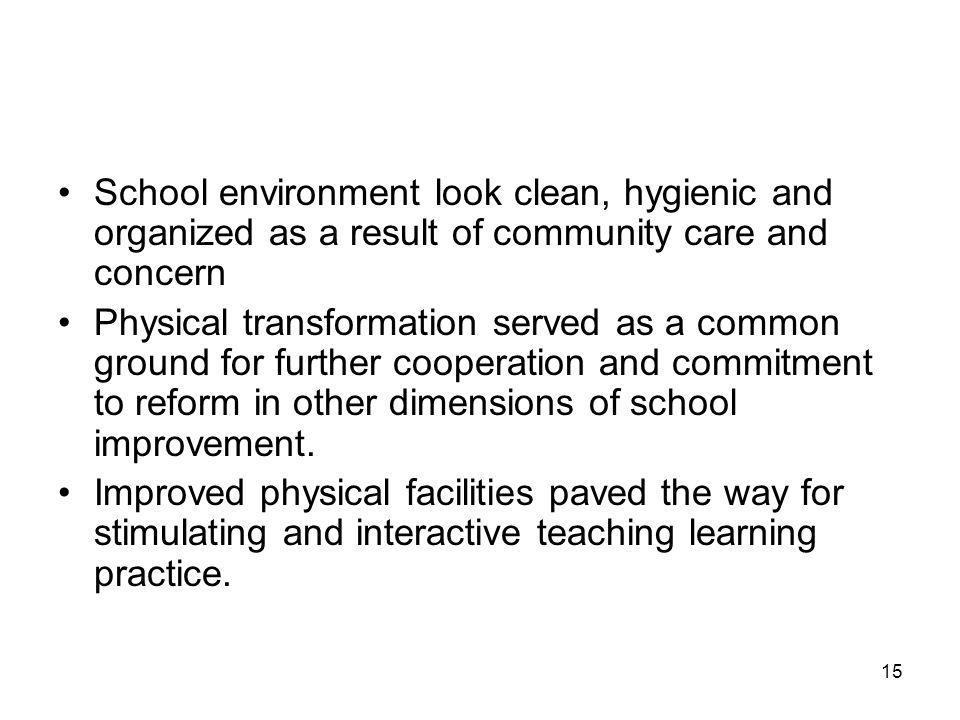 15 School environment look clean, hygienic and organized as a result of community care and concern Physical transformation served as a common ground for further cooperation and commitment to reform in other dimensions of school improvement.