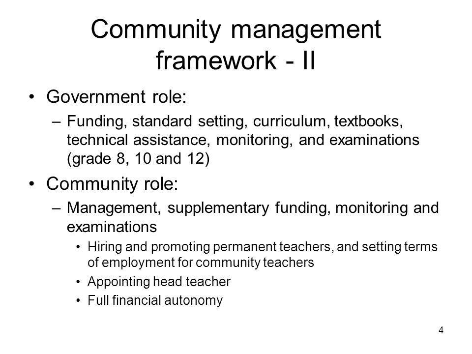 4 Community management framework - II Government role: –Funding, standard setting, curriculum, textbooks, technical assistance, monitoring, and examinations (grade 8, 10 and 12) Community role: –Management, supplementary funding, monitoring and examinations Hiring and promoting permanent teachers, and setting terms of employment for community teachers Appointing head teacher Full financial autonomy